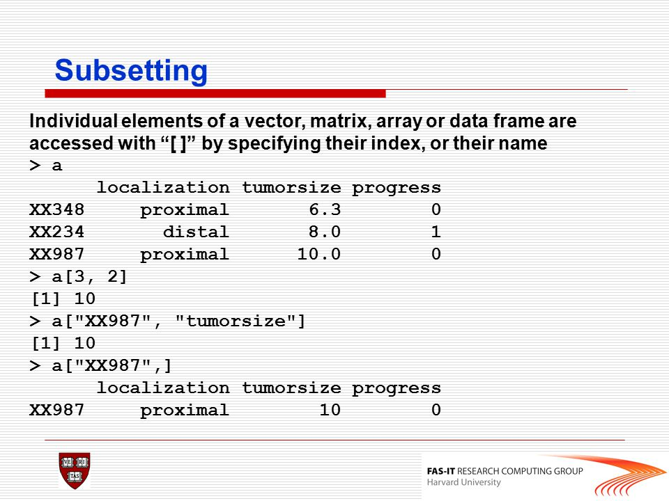 Subsetting Individual elements of a vector, matrix, array or data frame are accessed with [ ] by specifying their index, or their name.